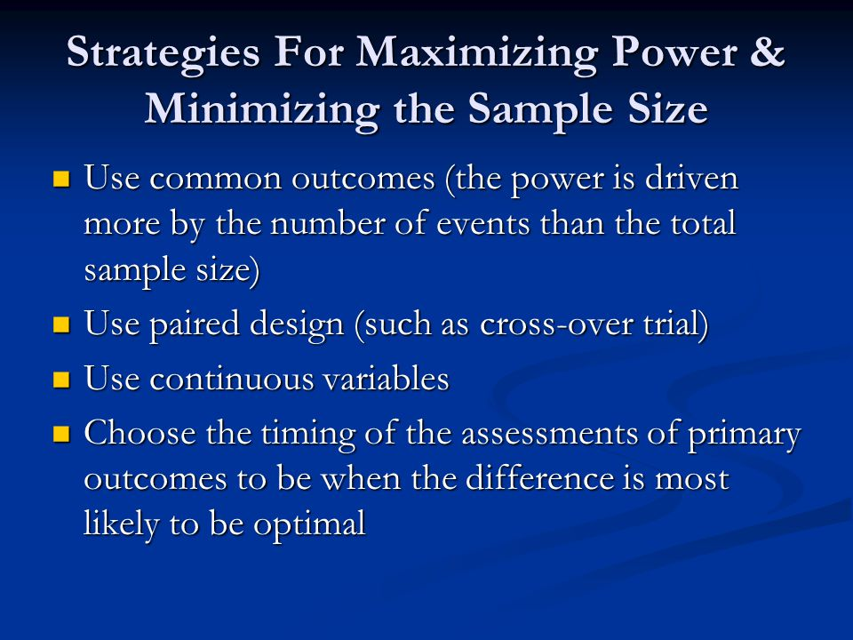 Strategies For Maximizing Power & Minimizing the Sample Size Use common outcomes (the power is driven more by the number of events than the total samp