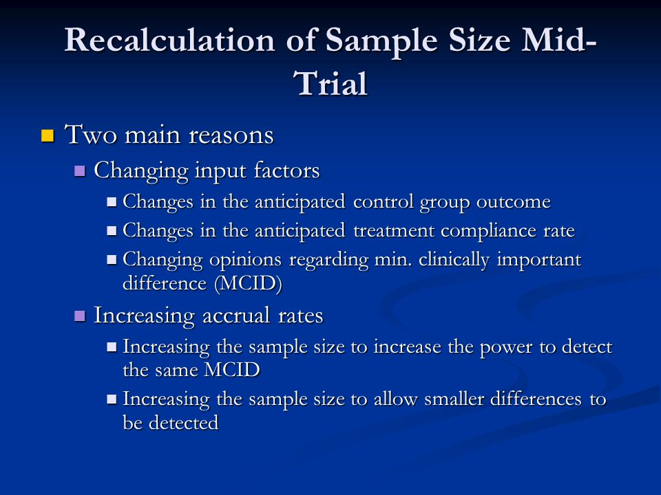 Recalculation of Sample Size Mid- Trial Two main reasons Two main reasons Changing input factors Changing input factors Changes in the anticipated con