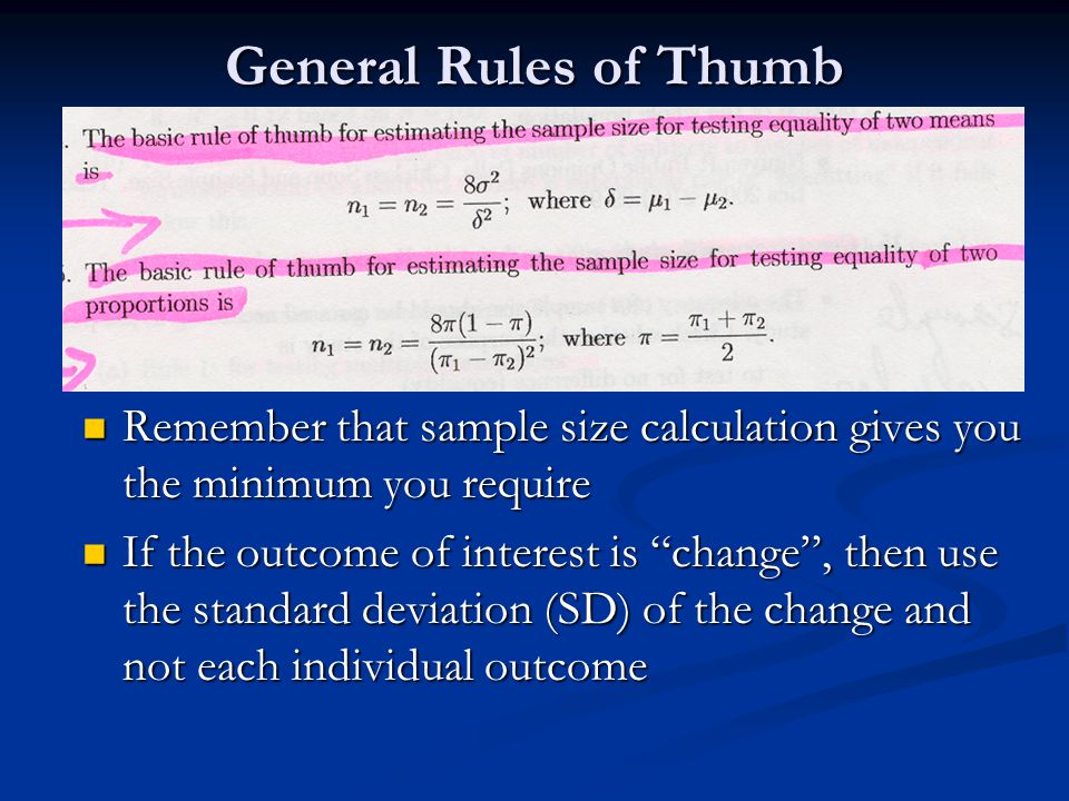 General Rules of Thumb Remember that sample size calculation gives you the minimum you require Remember that sample size calculation gives you the min