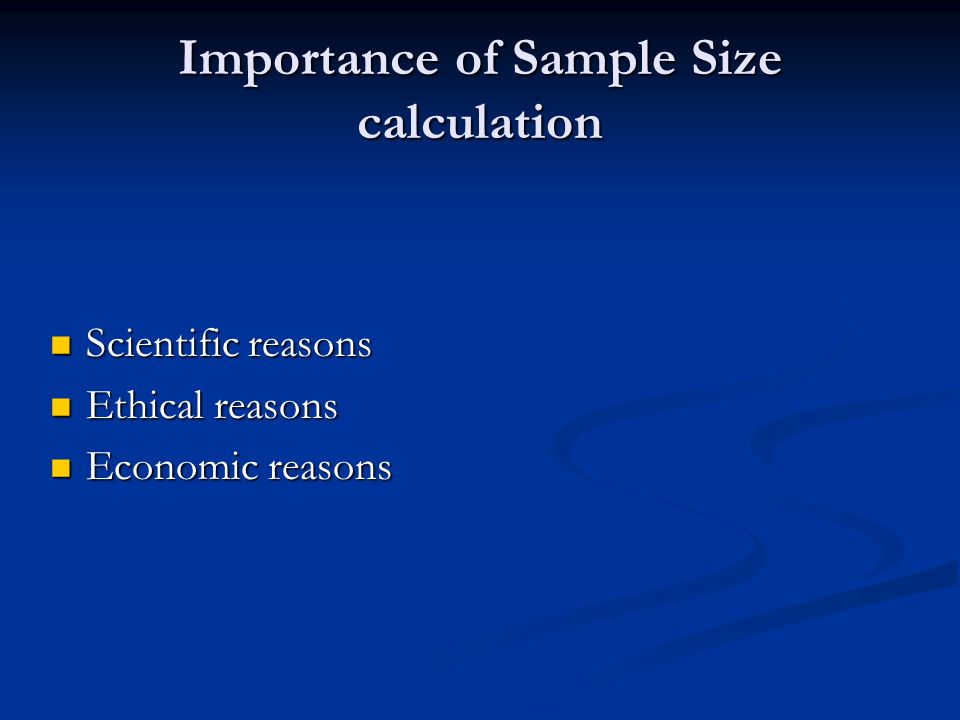 Importance of Sample Size calculation Scientific reasons Scientific reasons Ethical reasons Ethical reasons Economic reasons Economic reasons