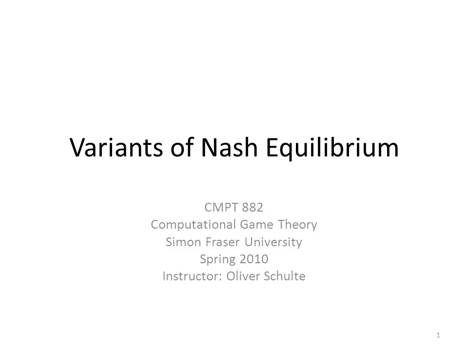Variants of Nash Equilibrium CMPT 882 Computational Game Theory Simon Fraser University Spring 2010 Instructor: Oliver Schulte 1