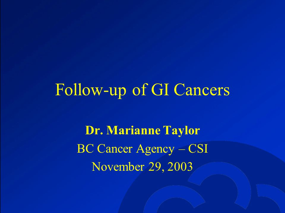 Follow-up of GI Cancers Dr. Marianne Taylor BC Cancer Agency – CSI November 29, 2003