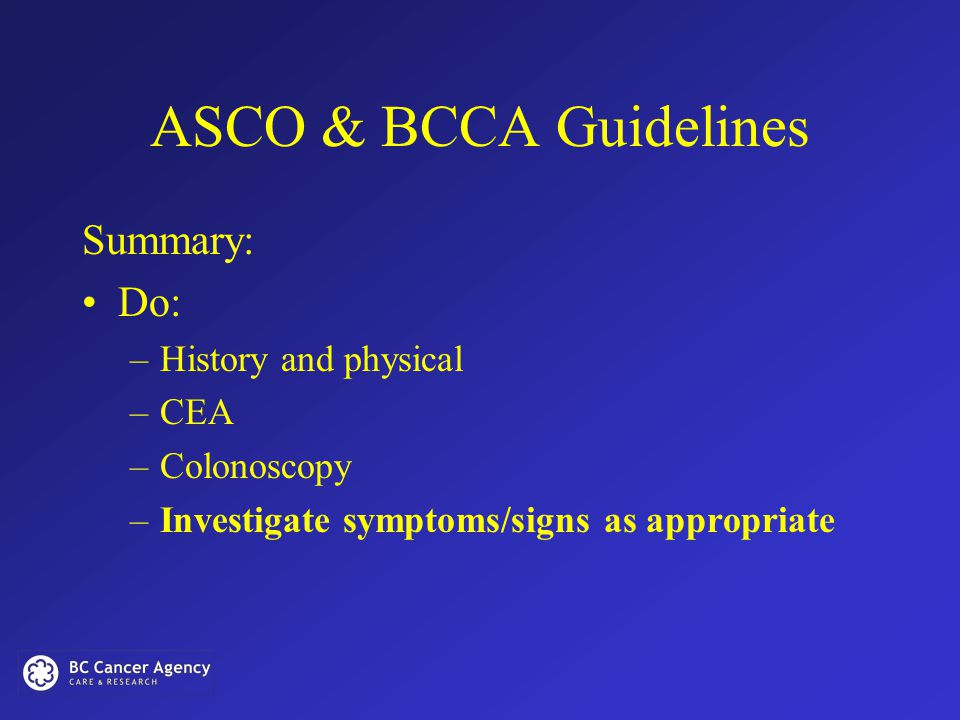ASCO & BCCA Guidelines Summary: Do: –History and physical –CEA –Colonoscopy –Investigate symptoms/signs as appropriate