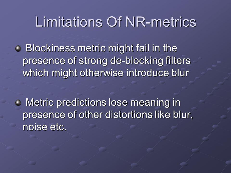 Limitations Of NR-metrics Blockiness metric might fail in the presence of strong de-blocking filters which might otherwise introduce blur Blockiness metric might fail in the presence of strong de-blocking filters which might otherwise introduce blur Metric predictions lose meaning in presence of other distortions like blur, noise etc.