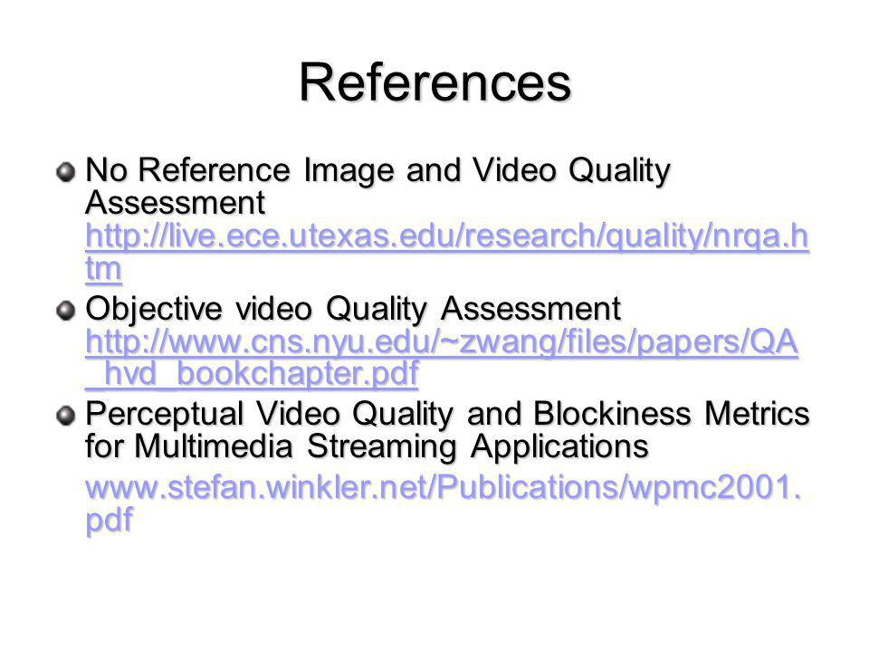 References No Reference Image and Video Quality Assessment http://live.ece.utexas.edu/research/quality/nrqa.h tm http://live.ece.utexas.edu/research/quality/nrqa.h tm http://live.ece.utexas.edu/research/quality/nrqa.h tm Objective video Quality Assessment http://www.cns.nyu.edu/~zwang/files/papers/QA _hvd_bookchapter.pdf http://www.cns.nyu.edu/~zwang/files/papers/QA _hvd_bookchapter.pdf http://www.cns.nyu.edu/~zwang/files/papers/QA _hvd_bookchapter.pdf Perceptual Video Quality and Blockiness Metrics for Multimedia Streaming Applications www.stefan.winkler.net/Publications/wpmc2001.