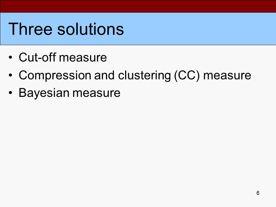 6 Three solutions Cut-off measure Compression and clustering (CC) measure Bayesian measure