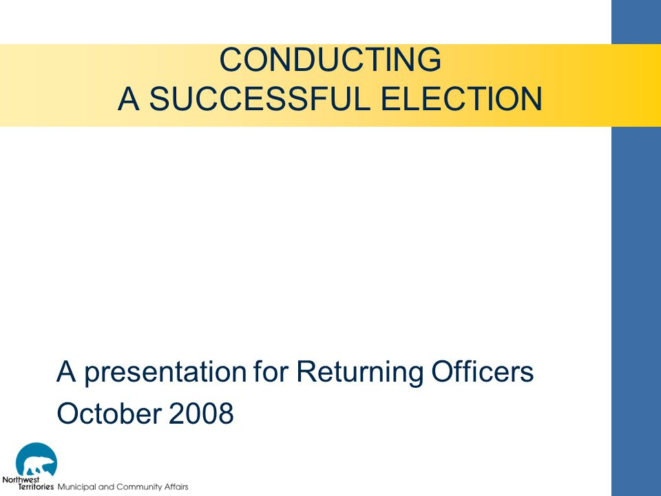 A presentation for Returning Officers October 2008 CONDUCTING A SUCCESSFUL ELECTION