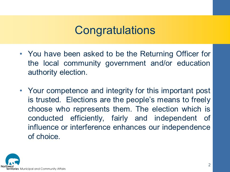 2 Congratulations You have been asked to be the Returning Officer for the local community government and/or education authority election. Your compete