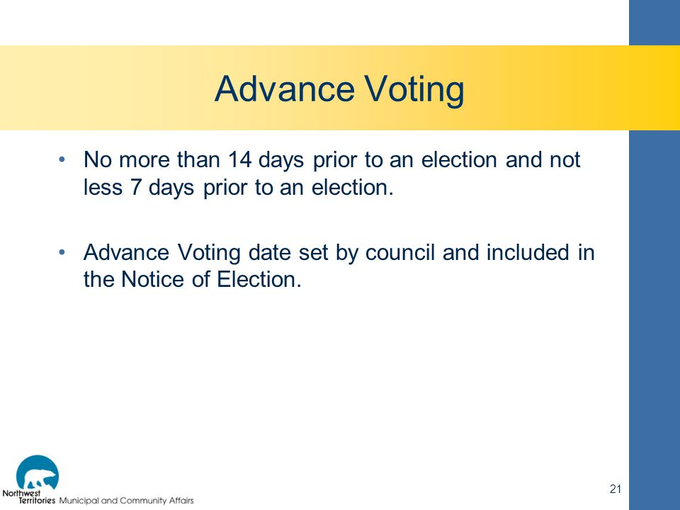 Advance Voting No more than 14 days prior to an election and not less 7 days prior to an election. Advance Voting date set by council and included in