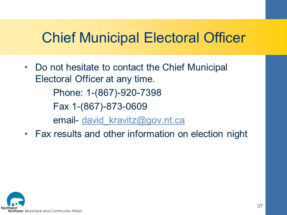 Chief Municipal Electoral Officer Do not hesitate to contact the Chief Municipal Electoral Officer at any time. Phone: 1-(867)-920-7398 Fax 1-(867)-87