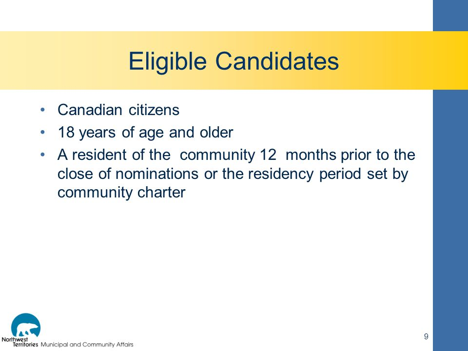 Eligible Candidates Canadian citizens 18 years of age and older A resident of the community 12 months prior to the close of nominations or the residen
