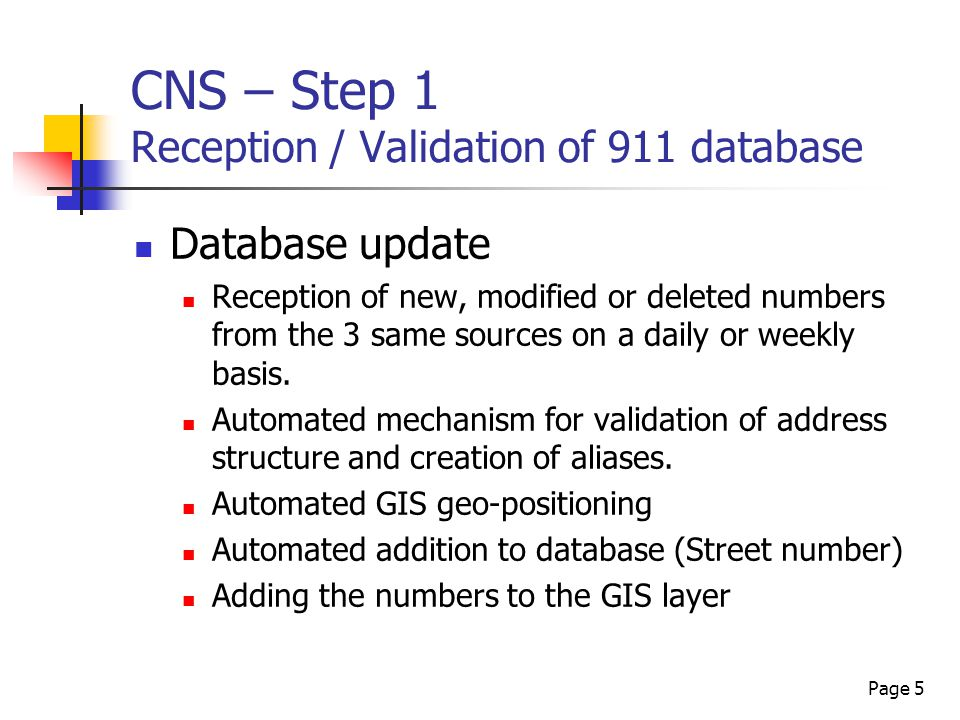 Page 5 CNS – Step 1 Reception / Validation of 911 database Database update Reception of new, modified or deleted numbers from the 3 same sources on a daily or weekly basis.