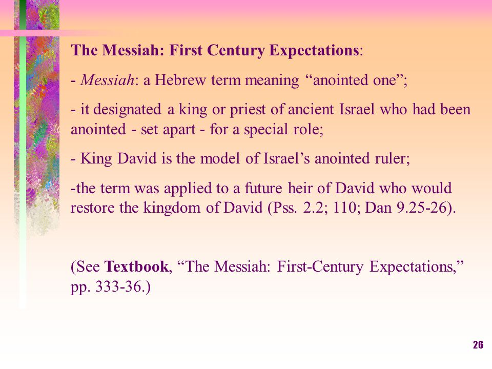26 The Messiah: First Century Expectations: - Messiah: a Hebrew term meaning anointed one ; - it designated a king or priest of ancient Israel who had been anointed - set apart - for a special role; - King David is the model of Israel's anointed ruler; -the term was applied to a future heir of David who would restore the kingdom of David (Pss.