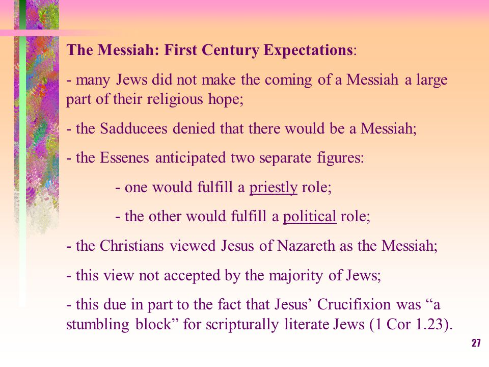 27 The Messiah: First Century Expectations: - many Jews did not make the coming of a Messiah a large part of their religious hope; - the Sadducees denied that there would be a Messiah; - the Essenes anticipated two separate figures: - one would fulfill a priestly role; - the other would fulfill a political role; - the Christians viewed Jesus of Nazareth as the Messiah; - this view not accepted by the majority of Jews; - this due in part to the fact that Jesus' Crucifixion was a stumbling block for scripturally literate Jews (1 Cor 1.23).