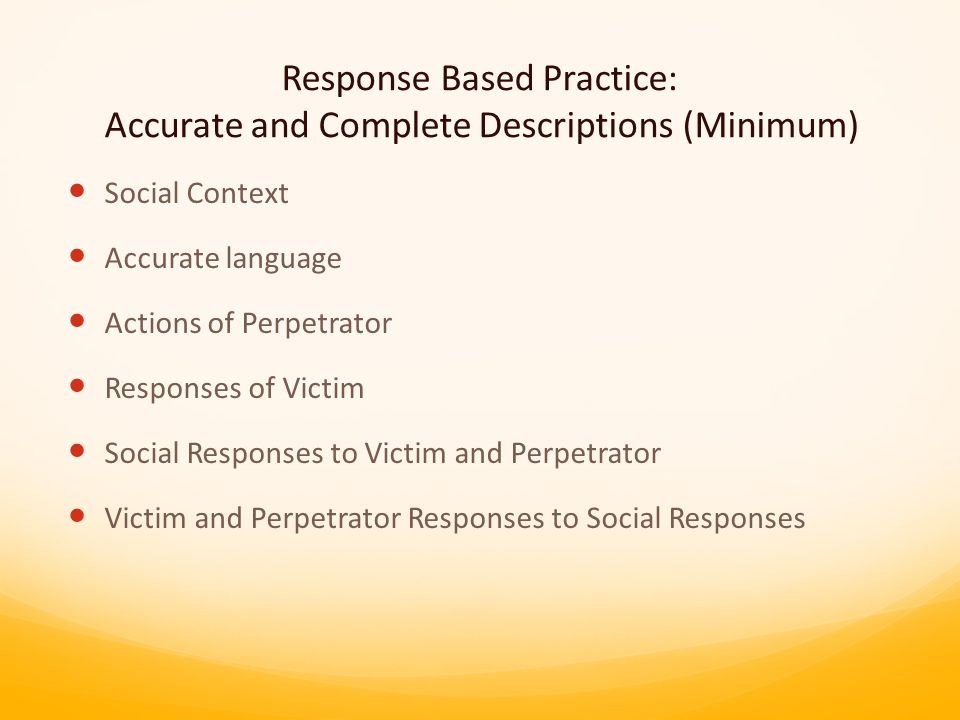 Response Based Practice: Accurate and Complete Descriptions (Minimum) Social Context Accurate language Actions of Perpetrator Responses of Victim Social Responses to Victim and Perpetrator Victim and Perpetrator Responses to Social Responses