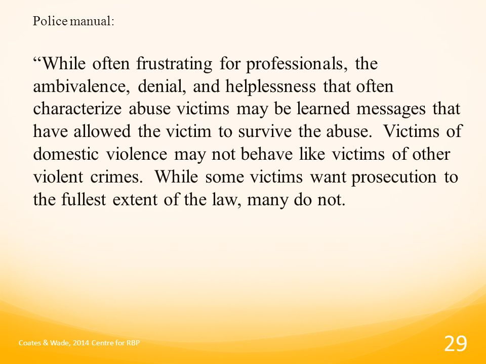 Police manual: While often frustrating for professionals, the ambivalence, denial, and helplessness that often characterize abuse victims may be learned messages that have allowed the victim to survive the abuse.