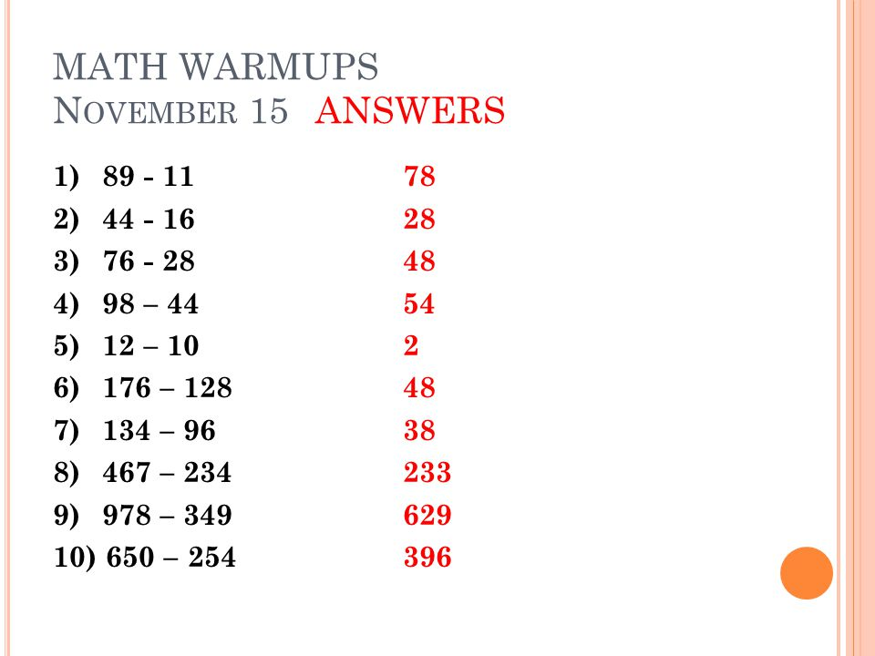 MATH WARMUPS N OVEMBER 15ANSWERS 1)89 - 1178 2) 44 - 1628 3) 76 - 2848 4)98 – 4454 5)12 – 102 6)176 – 12848 7) 134 – 9638 8) 467 – 234233 9) 978 – 349