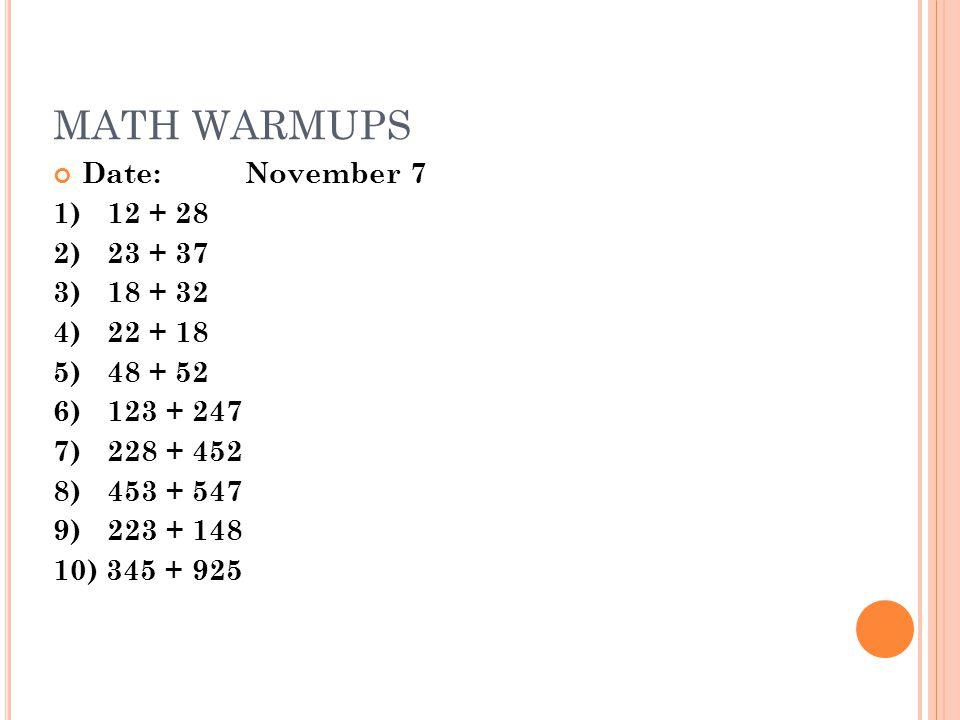 MATH WARMUPS Date:November 7 1)12 + 28 2) 23 + 37 3) 18 + 32 4)22 + 18 5)48 + 52 6)123 + 247 7) 228 + 452 8) 453 + 547 9) 223 + 148 10) 345 + 925