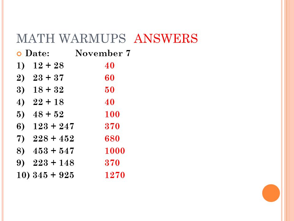 MATH WARMUPSANSWERS Date:November 7 1)12 + 2840 2) 23 + 3760 3) 18 + 3250 4)22 + 1840 5)48 + 52100 6)123 + 247370 7) 228 + 452680 8) 453 + 5471000 9) 223 + 148370 10) 345 + 9251270