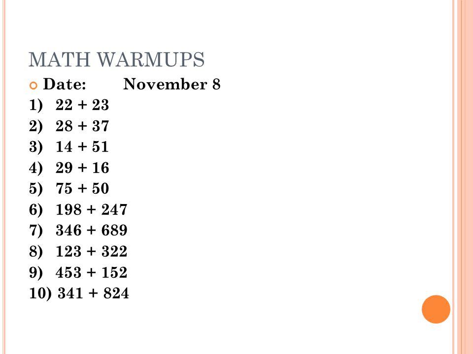 MATH WARMUPS Date:November 8 1)22 + 23 2) 28 + 37 3) 14 + 51 4)29 + 16 5)75 + 50 6)198 + 247 7) 346 + 689 8) 123 + 322 9) 453 + 152 10) 341 + 824