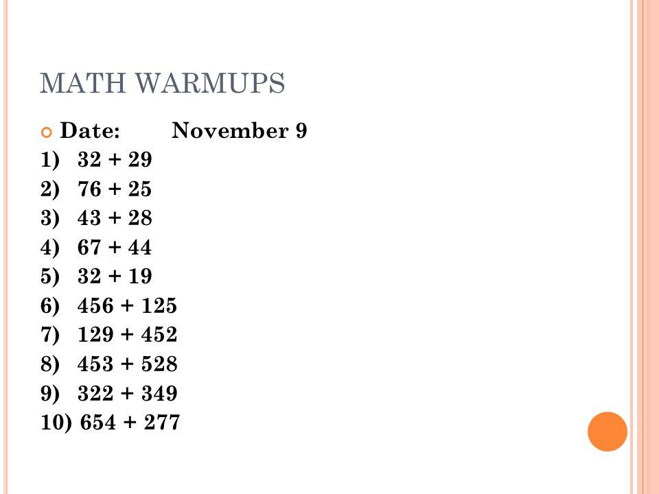 MATH WARMUPS Date:November 9 1)32 + 29 2) 76 + 25 3) 43 + 28 4)67 + 44 5)32 + 19 6)456 + 125 7) 129 + 452 8) 453 + 528 9) 322 + 349 10) 654 + 277