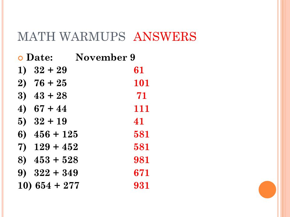 MATH WARMUPSANSWERS Date:November 9 1)32 + 2961 2) 76 + 25101 3) 43 + 28 71 4)67 + 44111 5)32 + 1941 6)456 + 125581 7) 129 + 452581 8) 453 + 528981 9) 322 + 349671 10) 654 + 277931
