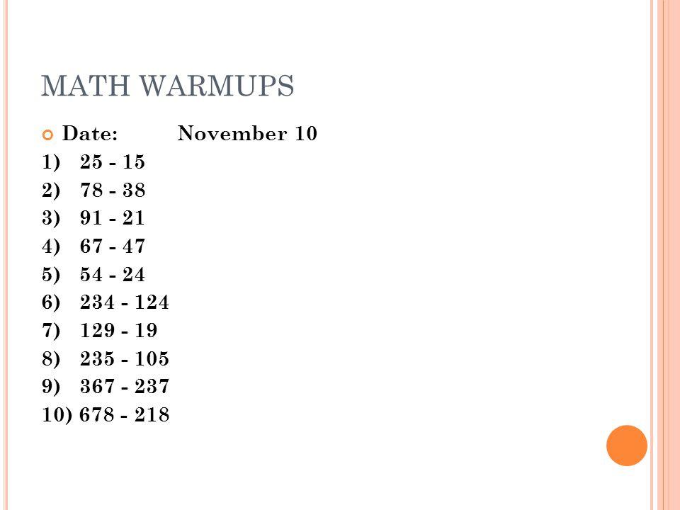 MATH WARMUPS Date:November 10 1)25 - 15 2) 78 - 38 3) 91 - 21 4)67 - 47 5)54 - 24 6)234 - 124 7) 129 - 19 8) 235 - 105 9) 367 - 237 10) 678 - 218