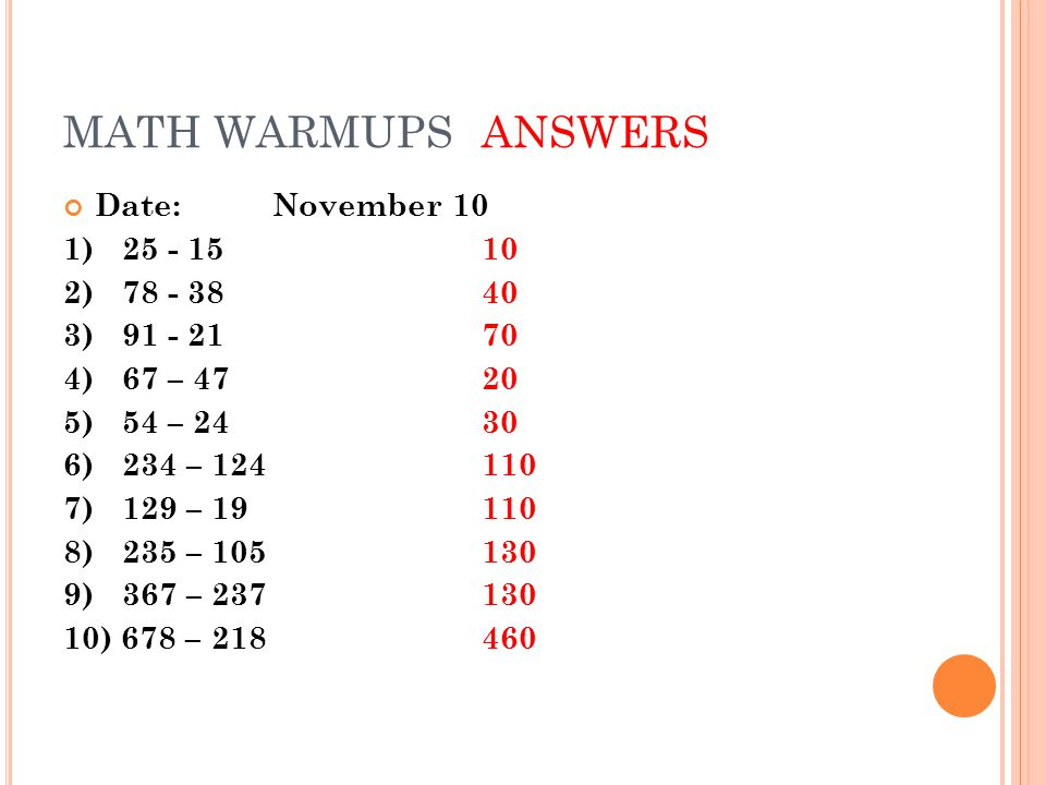 MATH WARMUPSANSWERS Date:November 10 1)25 - 1510 2) 78 - 3840 3) 91 - 2170 4)67 – 4720 5)54 – 2430 6)234 – 124110 7) 129 – 19110 8) 235 – 105130 9) 36