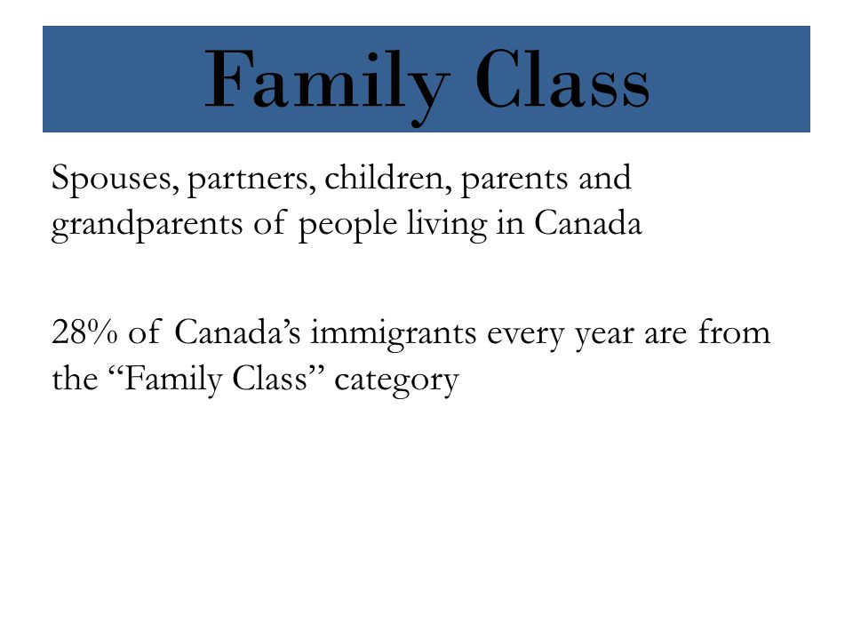 Family Class Spouses, partners, children, parents and grandparents of people living in Canada 28% of Canada's immigrants every year are from the Family Class category
