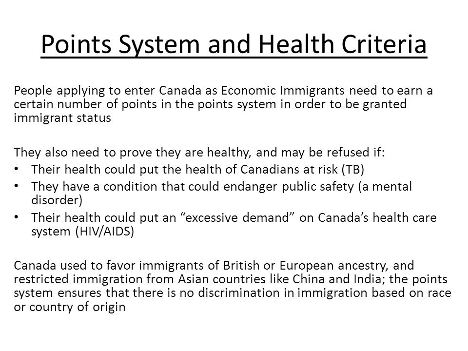 Points System and Health Criteria People applying to enter Canada as Economic Immigrants need to earn a certain number of points in the points system in order to be granted immigrant status They also need to prove they are healthy, and may be refused if: Their health could put the health of Canadians at risk (TB) They have a condition that could endanger public safety (a mental disorder) Their health could put an excessive demand on Canada's health care system (HIV/AIDS) Canada used to favor immigrants of British or European ancestry, and restricted immigration from Asian countries like China and India; the points system ensures that there is no discrimination in immigration based on race or country of origin