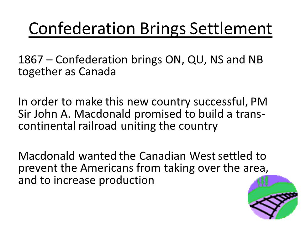 Confederation Brings Settlement 1867 – Confederation brings ON, QU, NS and NB together as Canada In order to make this new country successful, PM Sir John A.