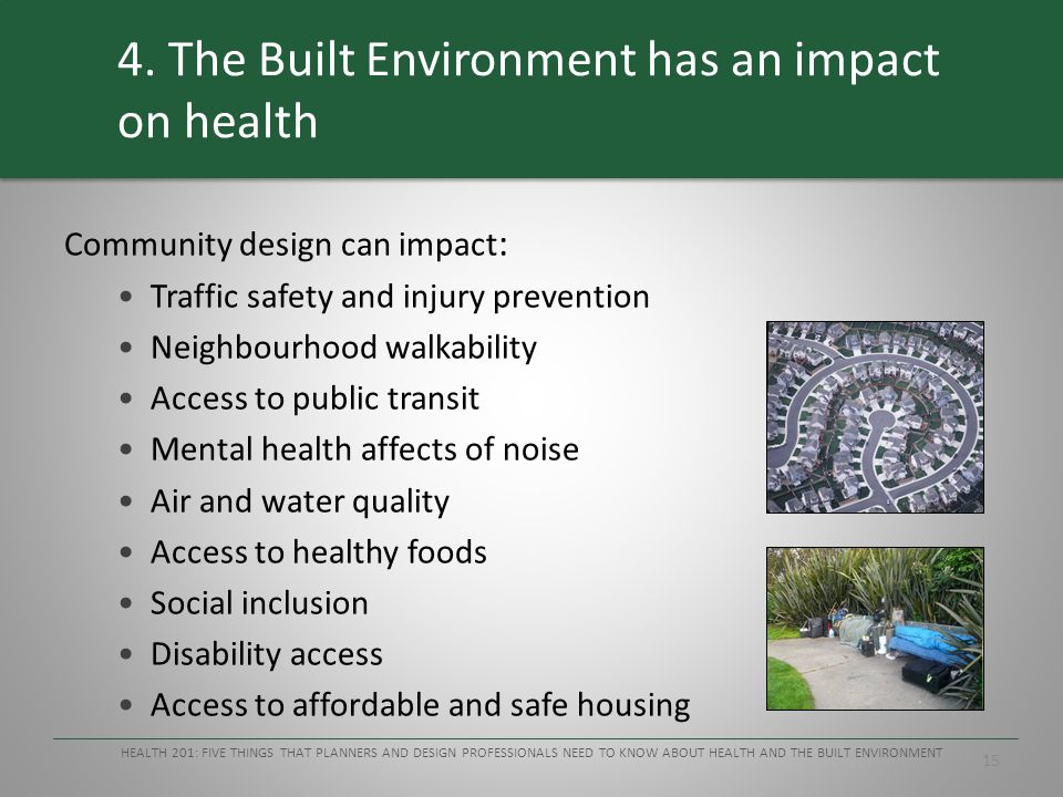 15 4. The Built Environment has an impact on health Community design can impact : Traffic safety and injury prevention Neighbourhood walkability Acces