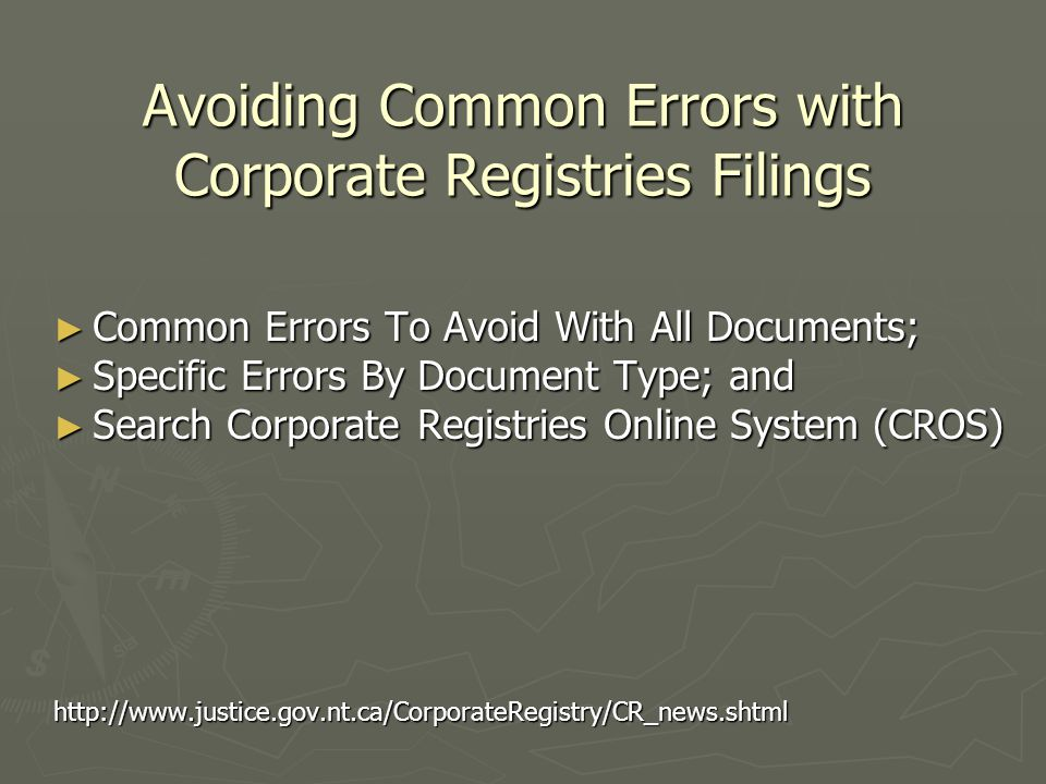 Avoiding Common Errors with Corporate Registries Filings ► Common Errors To Avoid With All Documents; ► Specific Errors By Document Type; and ► Search Corporate Registries Online System (CROS) http://www.justice.gov.nt.ca/CorporateRegistry/CR_news.shtml