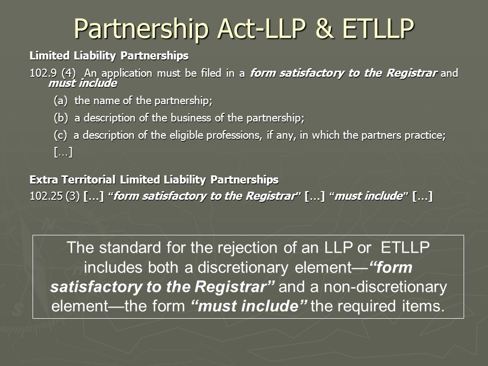 Partnership Act-LLP & ETLLP Limited Liability Partnerships 102.9 (4) An application must be filed in a form satisfactory to the Registrar and must include (a) the name of the partnership; (b) a description of the business of the partnership; (c) a description of the eligible professions, if any, in which the partners practice; [ … ] Extra Territorial Limited Liability Partnerships 102.25 (3) [ … ] form satisfactory to the Registrar [ … ] must include [ … ] The standard for the rejection of an LLP or ETLLP includes both a discretionary element— form satisfactory to the Registrar and a non-discretionary element—the form must include the required items.
