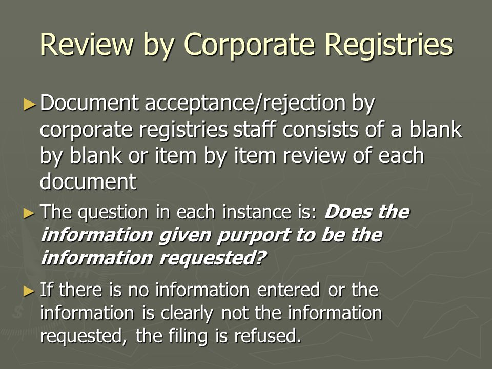 Review by Corporate Registries ► Document acceptance/rejection by corporate registries staff consists of a blank by blank or item by item review of each document ► The question in each instance is: Does the information given purport to be the information requested.