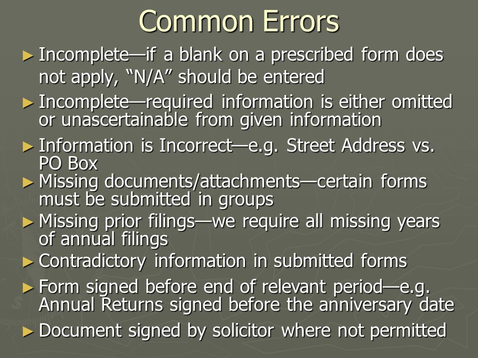Common Errors ► Incomplete—if a blank on a prescribed form does not apply, N/A should be entered ► Incomplete—required information is either omitted or unascertainable from given information ► Information is Incorrect—e.g.