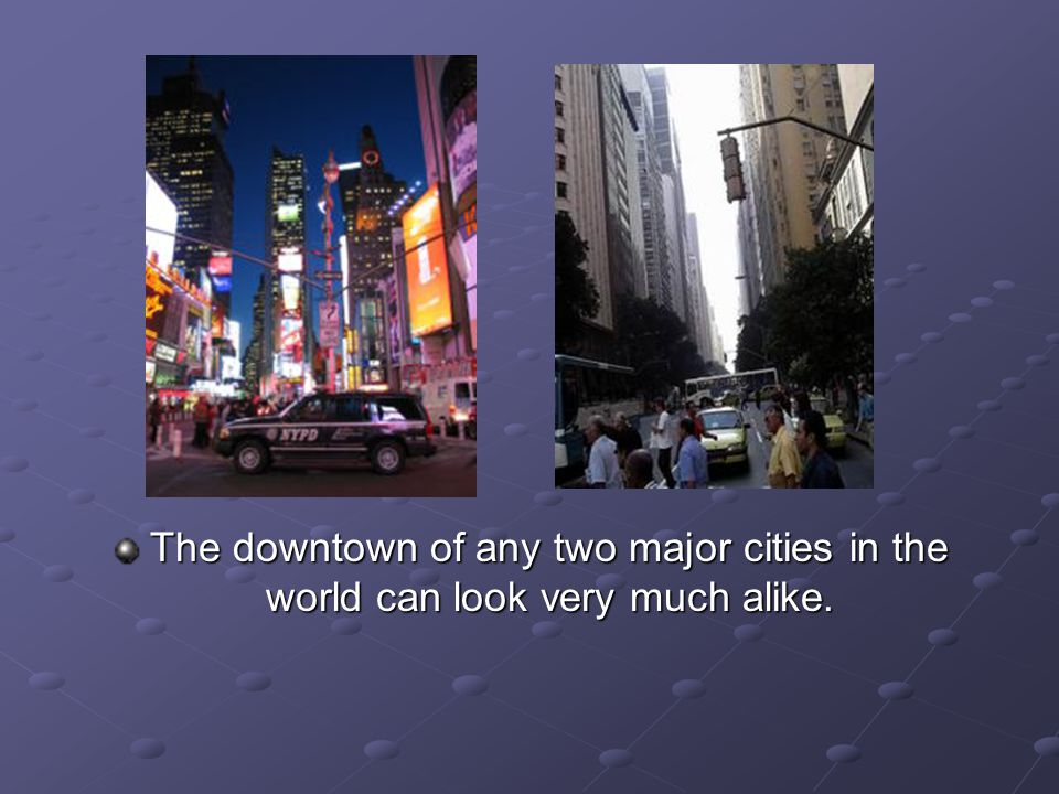 The downtown of any two major cities in the world can look very much alike.