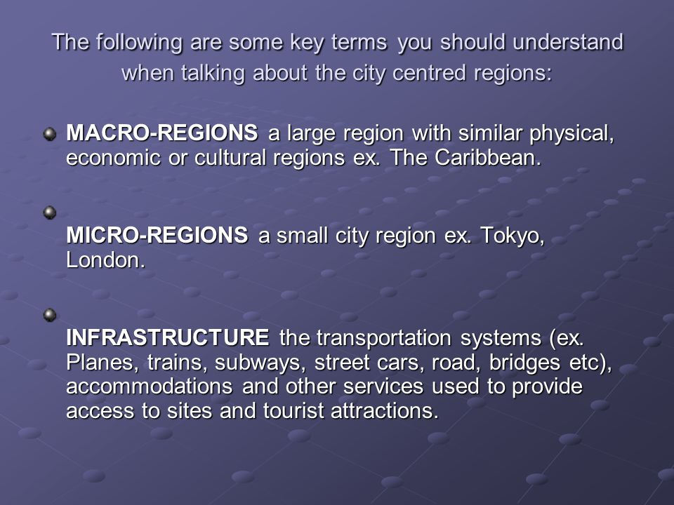 The following are some key terms you should understand when talking about the city centred regions: MACRO-REGIONS a large region with similar physical