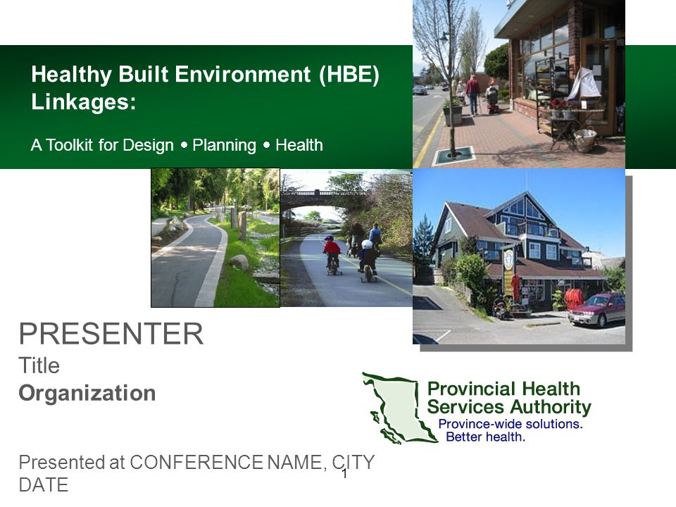 1 PRESENTER Title Organization Presented at CONFERENCE NAME, CITY DATE Healthy Built Environment (HBE) Linkages: A Toolkit for Design  Planning  Health