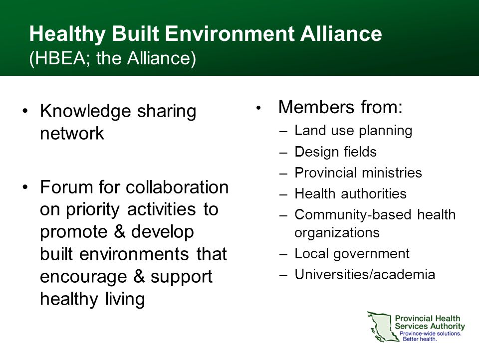 Healthy Built Environment Alliance (HBEA; the Alliance) Members from: –Land use planning –Design fields –Provincial ministries –Health authorities –Community-based health organizations –Local government –Universities/academia Knowledge sharing network Forum for collaboration on priority activities to promote & develop built environments that encourage & support healthy living