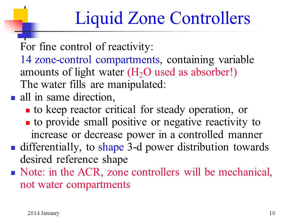 2014 January10 Liquid Zone Controllers For fine control of reactivity: 14 zone-control compartments, containing variable amounts of light water (H 2 O used as absorber!) The water fills are manipulated: all in same direction, to keep reactor critical for steady operation, or to provide small positive or negative reactivity to increase or decrease power in a controlled manner differentially, to shape 3-d power distribution towards desired reference shape Note: in the ACR, zone controllers will be mechanical, not water compartments