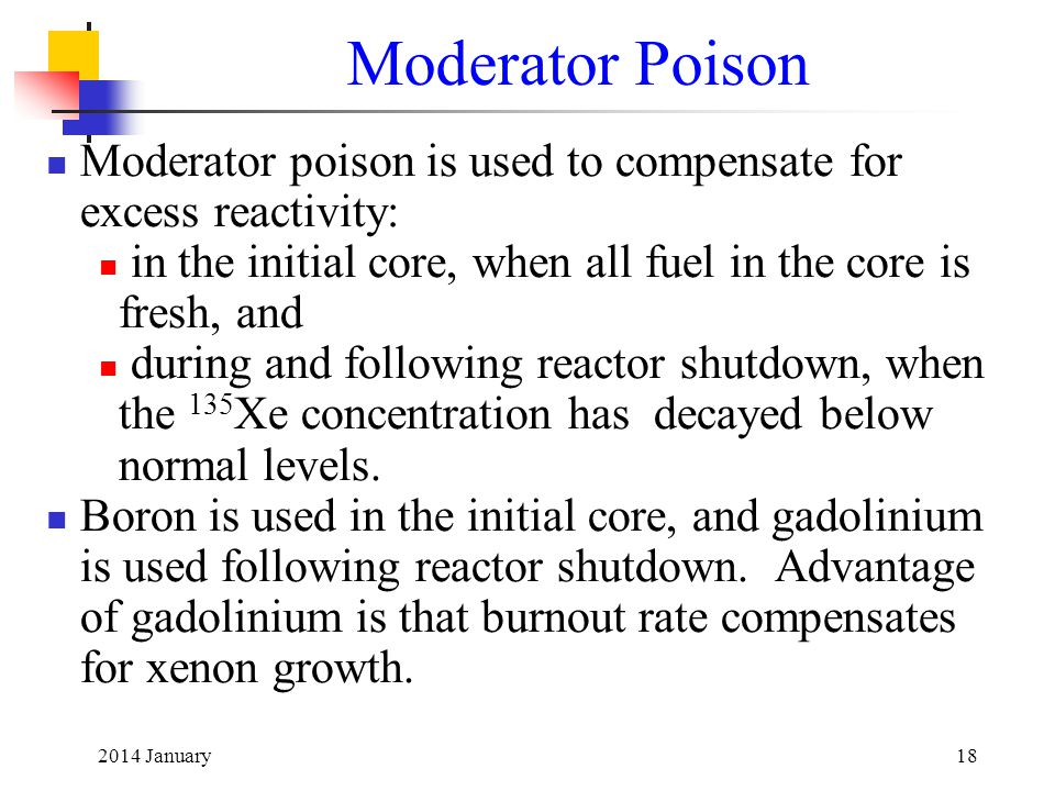 2014 January18 Moderator Poison Moderator poison is used to compensate for excess reactivity: in the initial core, when all fuel in the core is fresh, and during and following reactor shutdown, when the 135 Xe concentration has decayed below normal levels.