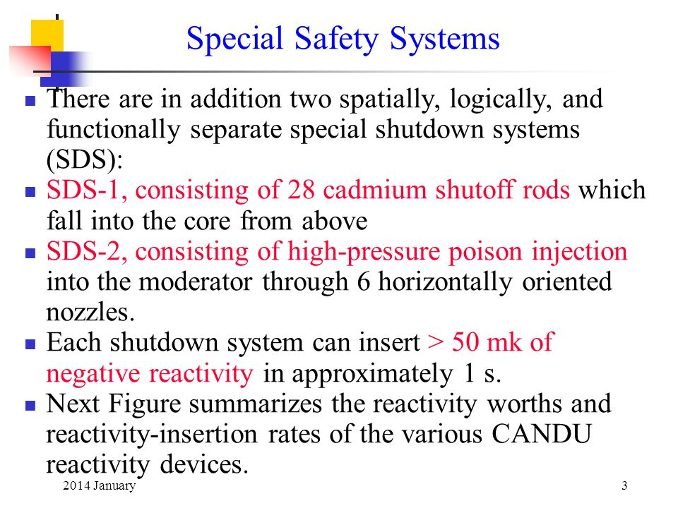 2014 January3 Special Safety Systems There are in addition two spatially, logically, and functionally separate special shutdown systems (SDS): SDS-1, consisting of 28 cadmium shutoff rods which fall into the core from above SDS-2, consisting of high-pressure poison injection into the moderator through 6 horizontally oriented nozzles.