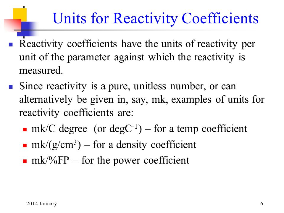 2014 January6 Units for Reactivity Coefficients Reactivity coefficients have the units of reactivity per unit of the parameter against which the react