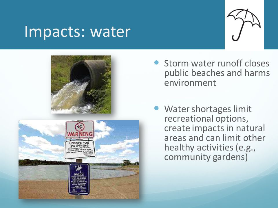 Impacts: water Storm water runoff closes public beaches and harms environment Water shortages limit recreational options, create impacts in natural areas and can limit other healthy activities (e.g., community gardens)