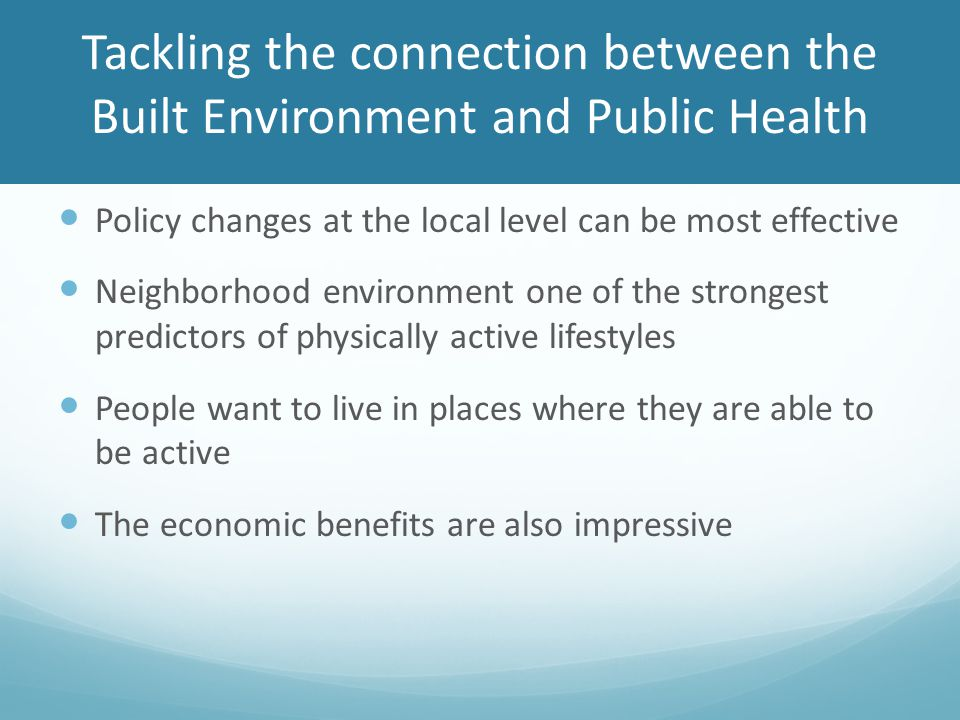 Tackling the connection between the Built Environment and Public Health Policy changes at the local level can be most effective Neighborhood environment one of the strongest predictors of physically active lifestyles People want to live in places where they are able to be active The economic benefits are also impressive