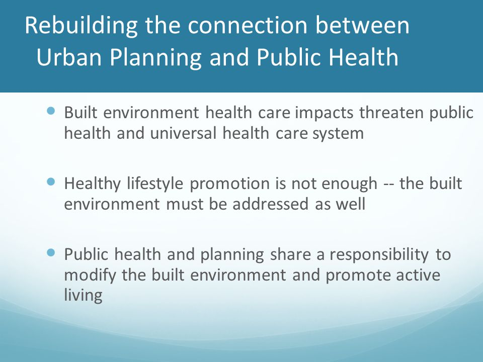 Rebuilding the connection between Urban Planning and Public Health Built environment health care impacts threaten public health and universal health care system Healthy lifestyle promotion is not enough -- the built environment must be addressed as well Public health and planning share a responsibility to modify the built environment and promote active living