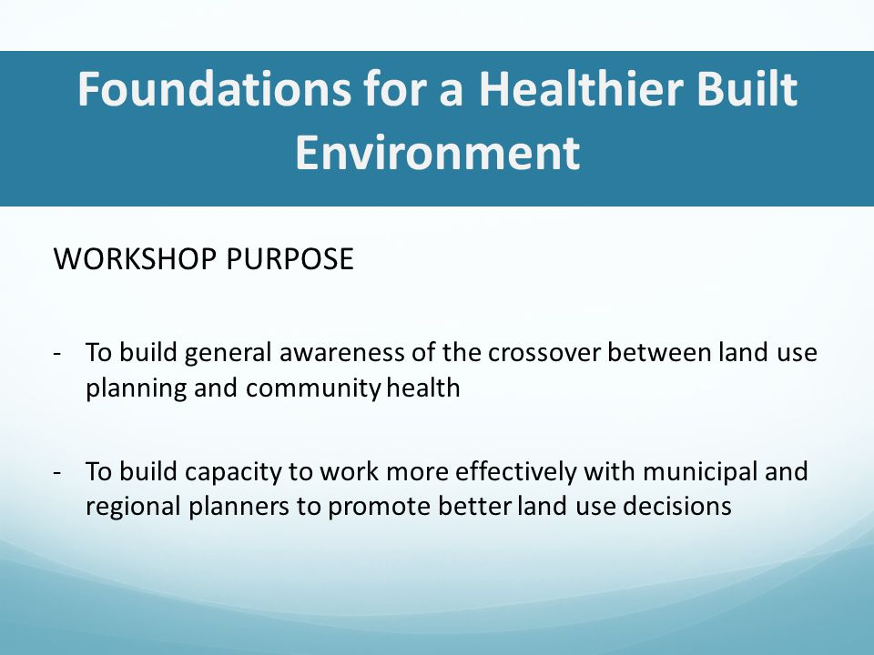 Foundations for a Healthier Built Environment WORKSHOP PURPOSE -To build general awareness of the crossover between land use planning and community health -To build capacity to work more effectively with municipal and regional planners to promote better land use decisions
