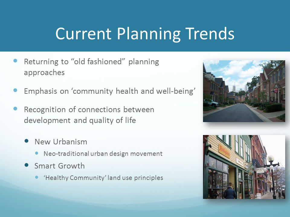 Current Planning Trends Returning to old fashioned planning approaches Emphasis on 'community health and well-being' Recognition of connections between development and quality of life New Urbanism Neo-traditional urban design movement Smart Growth 'Healthy Community' land use principles