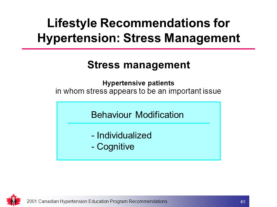 2001 Canadian Hypertension Education Program Recommendations 45 Lifestyle Recommendations for Hypertension: Stress Management Hypertensive patients in whom stress appears to be an important issue - Individualized - Cognitive Stress management Behaviour Modification